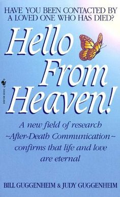Hello from Heaven: A New Field of Research-After-Death Communication Confirms That Life and Love Are Eternal by Bill Guggenheim, http://www.amazon.com/dp/B008WOUJOI/ref=cm_sw_r_pi_dp_sKMSsb046YH2X