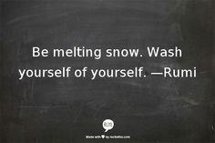 Be melting snow   Rumi