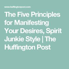 The Five Principles for Manifesting Your Desires, Spirit Junkie Style | The Huffington Post