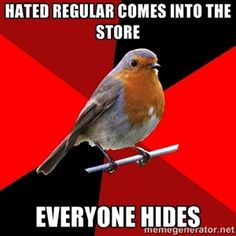 hated regular comes into the store everyone hides | Retail Robin... or races into the back room and who ever is last has to help the creepy guy who was asking if a blow up doll could hold the weight of a small child.... i kid you not...