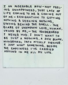 'I am miserable now — not feeling unhappiness, just lack of life coming to me & coming out of me — resignation to getting nothing & seeking nothing, staying behind the shell. The glare of unknown love, human, unhad by me, — the tenderness I never had. I don't want to be just nothing. A sick blank, withdrawal into myself forever. I just want something, beside the emptiness I've carried around in me all my life.' — Allen Ginsberg quote, letter to Jack Kerouac