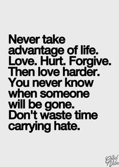 Love. Hurt. Always forgive. Never take life forgranted. Might I add, remember Who is the focus.