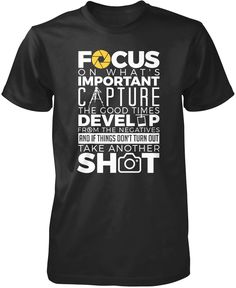Focus on what's important. Capture the good times. Develop from the negatives and if things don't turn out take another shot! The perfect t-shirt for any proud photographer! Order yours today. Premium, Women's Fit & Long Sleeve T-Shirts Made from 100% pre-shrunk cotton jersey. Heathered colors contain part polyester. Pullover Hoodie A comfy hoodie which you can wash over and over without worrying about pilling. Made from pill-resistant 50/50 cotton/polyester blend.