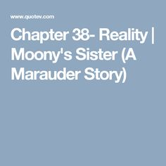Chapter 38- Reality | Moony's Sister (A Marauder Story)