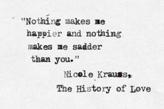 """""""Nothing makes me happier and nothing makes me sadder than you."""" - Nicole Krauss"""