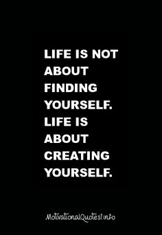 Motivational Quotes Life is not about finding yourself. Life is about creating yourself.