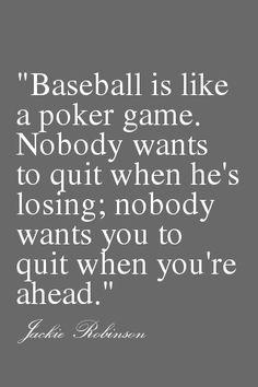 Baseball is like a poker game. Nobody wants to quit when he's losing; nobody wants you to quit when you're ahead. ~ Jackie Robinson