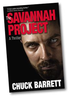 "My first award-winning thriller-THE SAVANNAH PROJECT.    ""The Savannah Project signals the arrival of a new member to the thriller genre. Chuck Barrett. The tale contains all of the danger, treachery, and action a reader could wish for. The intrigue comes from all directions, slicing and stitching with precision. A worthy debut from an exciting talent.""  —Steve Berry, New York Times bestselling author    http://chuckbarrettbooks.com"