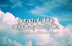 Get rid of all the negativity in my life.
