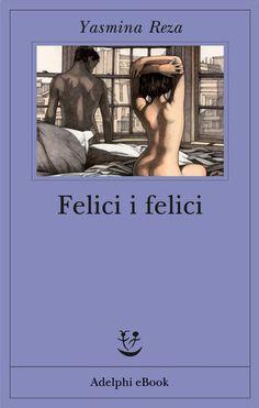 Felici i felici - Yasmina Reza - Adelphi Edizioni Books To Buy, I Love Books, Books To Read, Reading Lists, Book Lists, Yasmina Reza, Beatiful People, Forever Book, Passion For Life