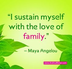I Love My Family Next To God Family Is The Most Important Part Of My Life Maya Angelou Quote About Family