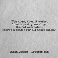 """You know, when it works, love is pretty amazing. It's not overrated. There's a reason for all those songs."" – Sarah Dessen * loveqns, loveqns.com, quote, quotes, story, passion, love, desire, lust, romance, romanticism, heartbreak, heartbroken, longing, devotion, poetry, paramour, amour, * pinterest.com/ranatasuzuki"