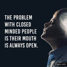 The problem with close minded people is that their mouth is always open