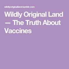 Wildly Original Land — The Truth About Vaccines
