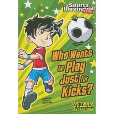 "For our younger readers - Who Wants to Play Just for Kicks? by Chris Kreie. Grades 2-4 (49 p)  Sports Illustrated Kids—Victory School Superstars series. J Moving Up ""Sports"". Josh's friends are looking forward to playing soccer just for fun over spring break, but when Josh discovers he is not a very good soccer player, he wonders how anyone can enjoy the game."