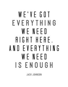 We've got everything we need right here, and everything we need is enough. – Jack Johnson thedailyquotes.com