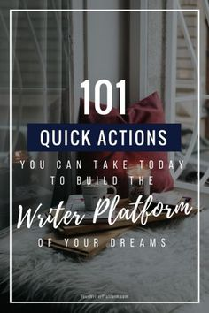 101 Quick Actions You Can Take Today to Build the Writer Platform of Your Dreams YourWriterPlatform.com