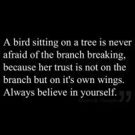 """A bird sitting in a tree is never afraid of the branch breaking because her trust is not on the branch but on her own wings. Always believe in yourself."""