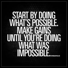 """Start by doing what's possible. Make gains until you're doing what was impossible."" - Make those gains - one step at a time - until you're doing what was previously impossible! #goforit #gains #trainhard"