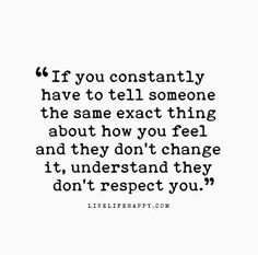 If you constantly have to tell someone the same exact thing about how you feel and they don't change it, understand they don't respect you.