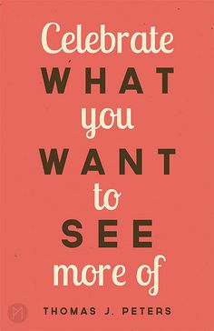"""Celebrate what you want to see more of"" - Thomas J. Peters"
