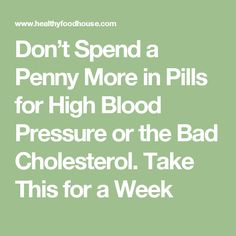 Don't Spend a Penny More in Pills for High Blood Pressure or the Bad Cholesterol. Take This for a Week