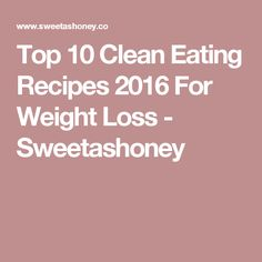 Top 10 Clean Eating Recipes 2016 For Weight Loss - Sweetashoney