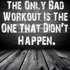 The only bad workout is the one that didn't happen. so true
