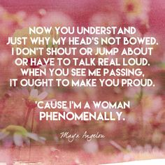 Now you understand just why my head's not bowed. I don't shout or jump about or have to talk real loud. When you see me passing, it ought to make you proud. 'Cause I'm a woman  Phenomenally. - Maya Angelou - Empowering Quotes for Every Phenomenal Woman - Photos