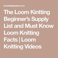 The Loom Kintting Beginner's Supply List and Must Know Loom Knitting Facts | Loom Knitting Videos