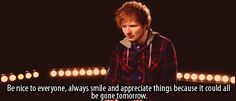 """""""Be nice to everyone, always smile and appreciate things because it could all be gone tomorrow."""" - Ed Sheeran Teen Quotes, Music Quotes, Ed Sheeran Quotes, Bae, Gone Tomorrow, Important Life Lessons, Music Ed, Always Smile, Romantic Love Quotes"""