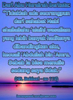 """Dari Abu Hurairah berkata; """"Tidaklah ada seorangpun dari sahabat Nabi shallallahu 'alaihi wasallam yang lebih banyak haditsnya dibandingkan aku, kecuali 'Abdullah bin 'Amru. Sebab ia bisa menulis sedang saya tidak."""" (Hadits Riwayat Bukhori - no 110)"""
