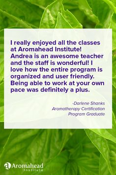 What I loved about Aromahead:  I really enjoyed all the classes at Aromahead Institute! Andrea is an awesome teacher and the staff is wonderful! I love how the entire program is organized and user friendly. Being able to work at your own pace, was definitely a plus. I learned so much during the classes and have a wonderful resource for the future. https://aromahead.com/graduates/darlene.shanks