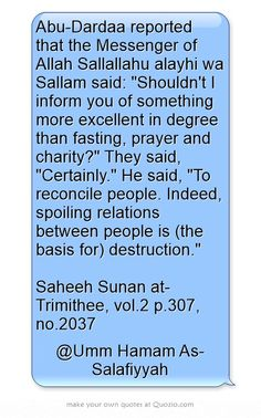 Abu-Dardaa reported that the Messenger of Allah Sallallahu alayhi wa Sallam said: Shouldn't I inform you of something more excellent in degree than fasting, prayer and charity? They said, Certainly. He said, To reconcile people. Indeed, spoiling relations between people is (the basis for) destruction. Saheeh Sunan at-Trimithee, vol.2 p.307, no.2037 The Messenger, Meaningful Words, Destruction, Allah, Charity, Prayers, Spirituality, Knowledge, Sayings