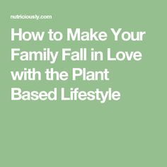 How to Make Your Family Fall in Love with the Plant Based Lifestyle