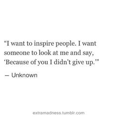 I want to inspire people. I want someone to look at me and say, 'Because of you I didn't give up. -Unknown'