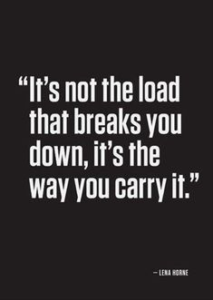 It's not the load that breaks you down, it's the way you carry it. (Lena? or Lou Holtz?)