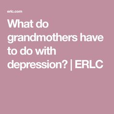 What do grandmothers have to do with depression? | ERLC