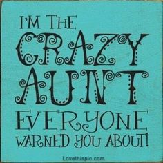 Im the crazy aunt fo'shore!