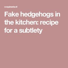 Fake hedgehogs in the kitchen: recipe for a subtlety