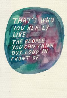 That's who you really like. The people you can think out loud in front of.