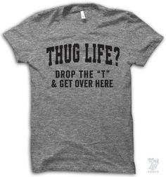 "thug life?!?!? drop the ""t"" and get over here."
