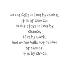 I love this... its a wonderful saying.... staying in love is a choice, the only problem is, it takes the choice of two people not one.