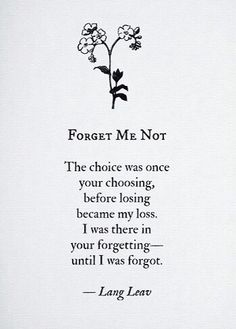 Forget me Not: The choice was once your choosing, before losing become my loss. I was there in your forgetting - until I was forget - Lang Leav Poem Quotes, Sad Quotes, Words Quotes, Quotes To Live By, Life Quotes, Inspirational Quotes, Sayings, Lang Leav Quotes, Forget Me Quotes