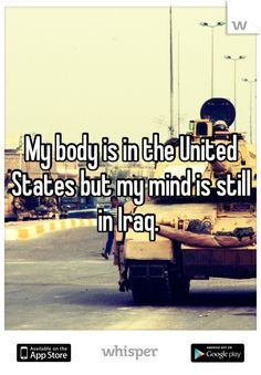 My body is in the United States but my mind is still in Iraq.