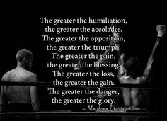 The greater the humiliation,  the greater the accolades. The greater the opposition,  the greater the triumph. The greater the pain,  the greater the blessing. The greater the loss,  the greater the gain. The greater the danger,  the greater the glory. / ~ Matshona Dhliwayo