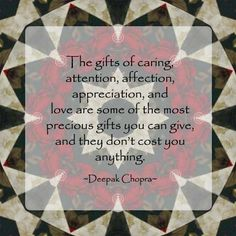 """""""The gifts of caring, attention, affection, appreciation, and love are some of the most precious gifts you can give, and they don't cost you anything.""""  -Deepak Chopra"""