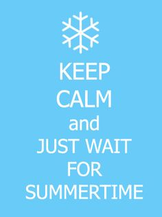 keep calm & wait for Summer -- I need to remember this in the depths of winter