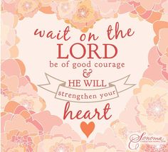 PSALM 27:14 - Wait on the Lord be of good courage; and he shall strengthen thine heart; wait, I say, on the Lord. KJV