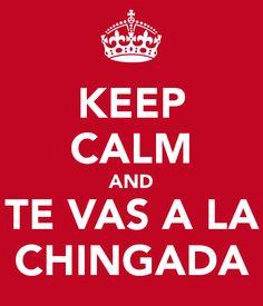 KEEP CALM AND TE VAS A LA CHINGADA